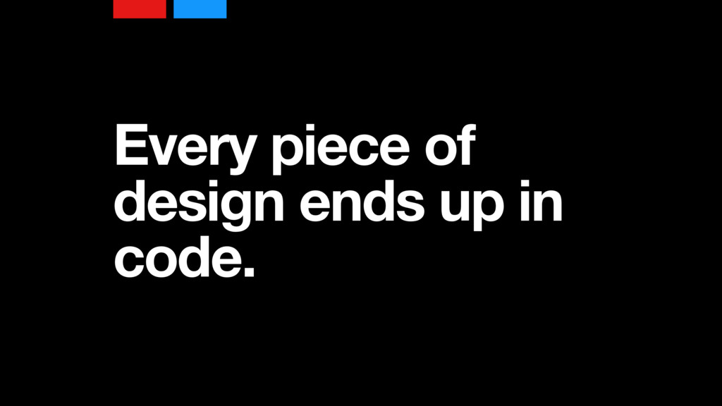 Every piece of design ends up in code.