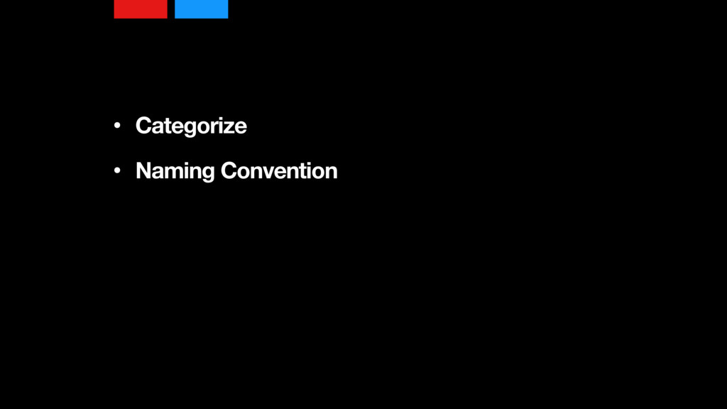 • Categorize • Naming Convention