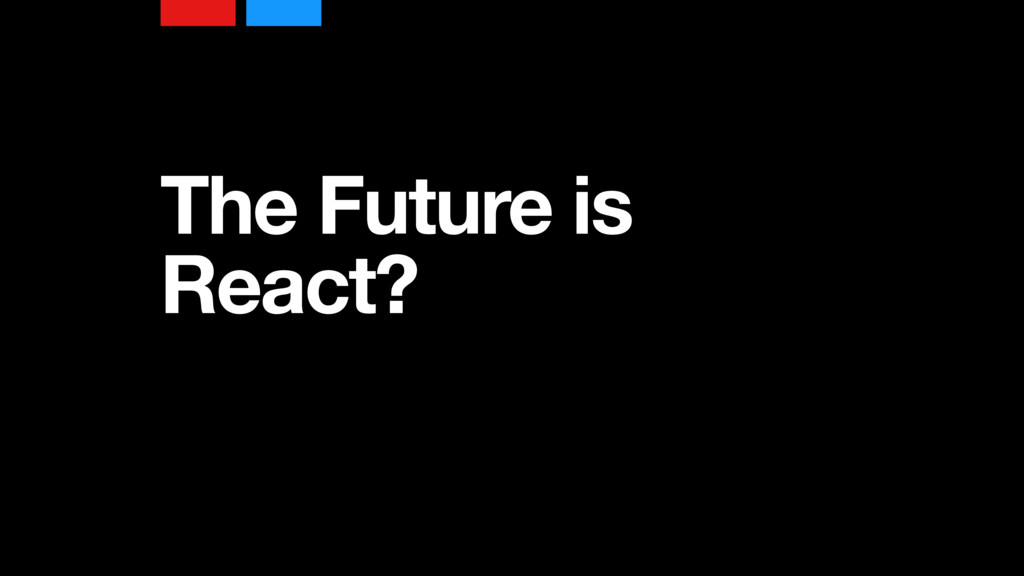 The Future is React?