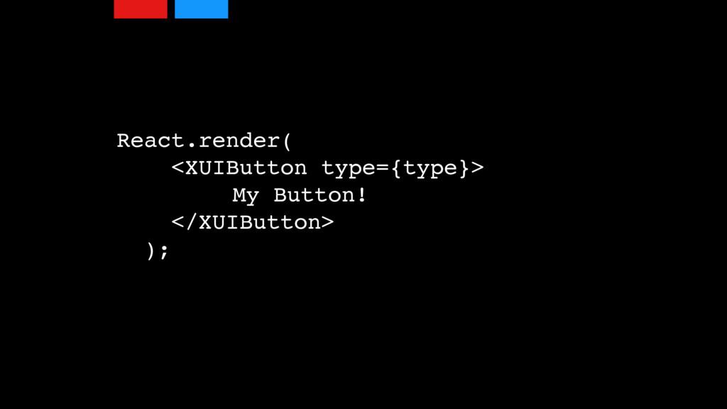 React.render( <XUIButton type={type}> My Button...