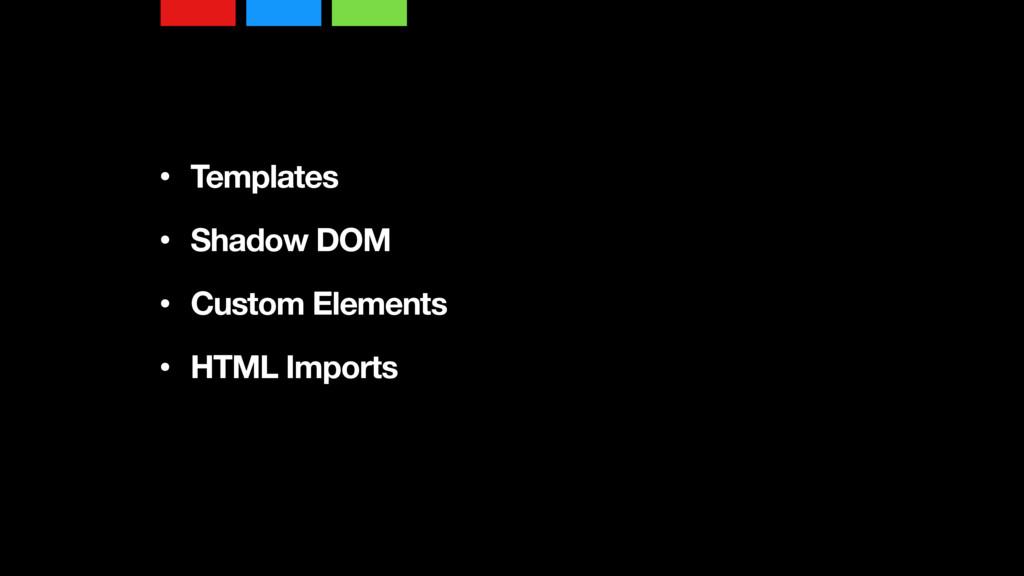 • Templates • Shadow DOM • Custom Elements •...