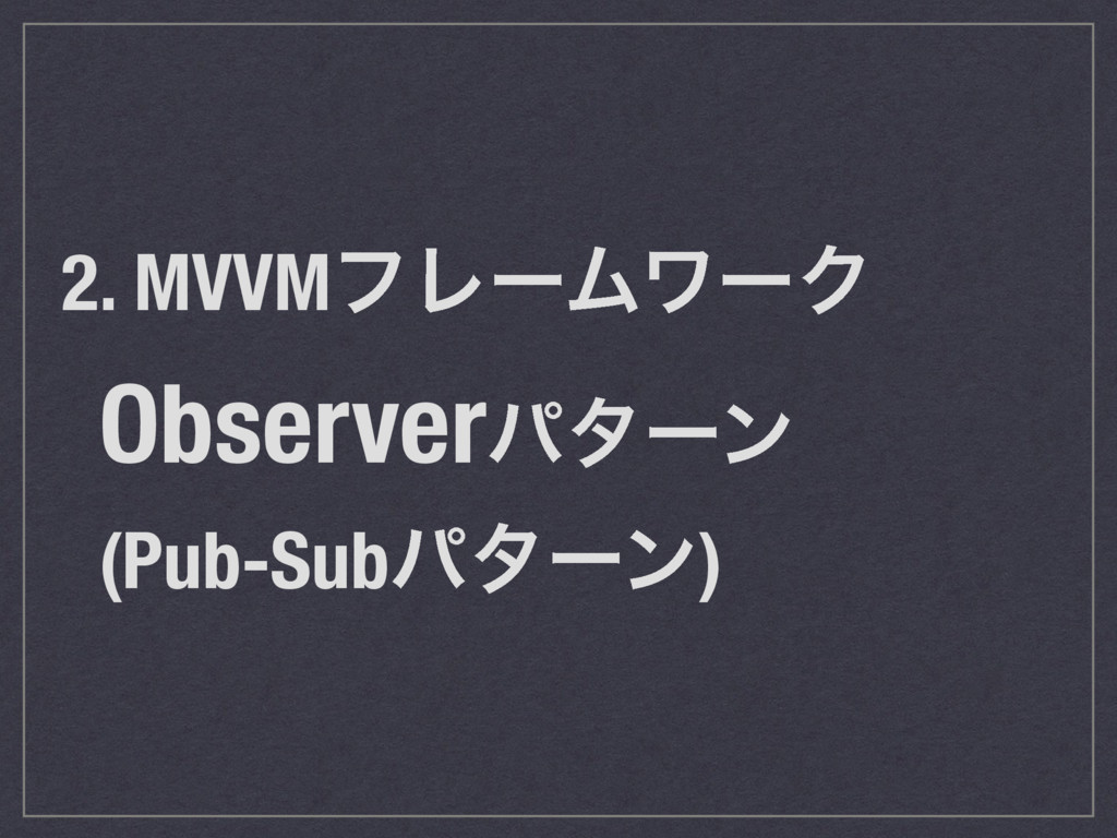 2. MVVMϑϨʔϜϫʔΫ Observerύλʔϯ (Pub-Subύλʔϯ)