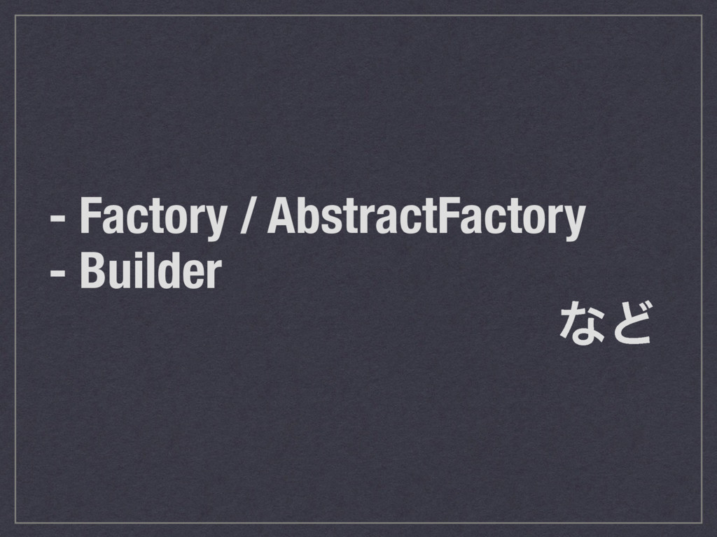 - Factory / AbstractFactory - Builder ͳͲ