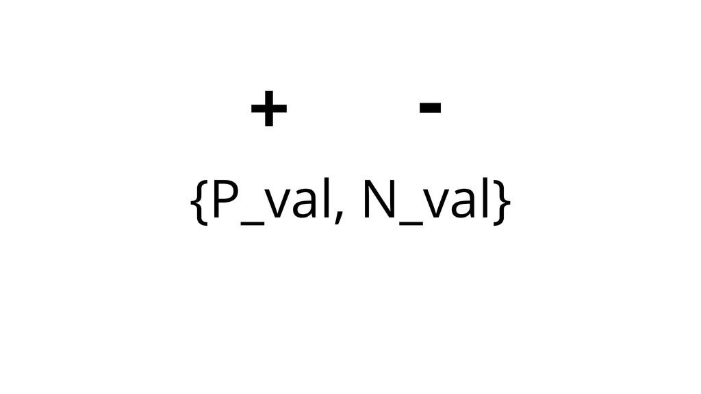 {P_val, N_val} + -