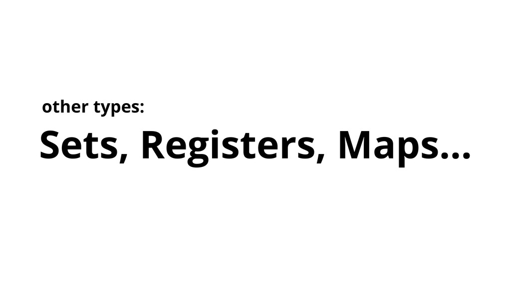 Sets, Registers, Maps... other types: