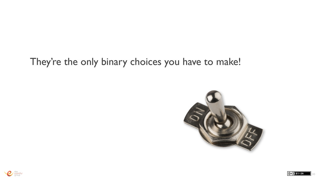 They're the only binary choices you have to mak...