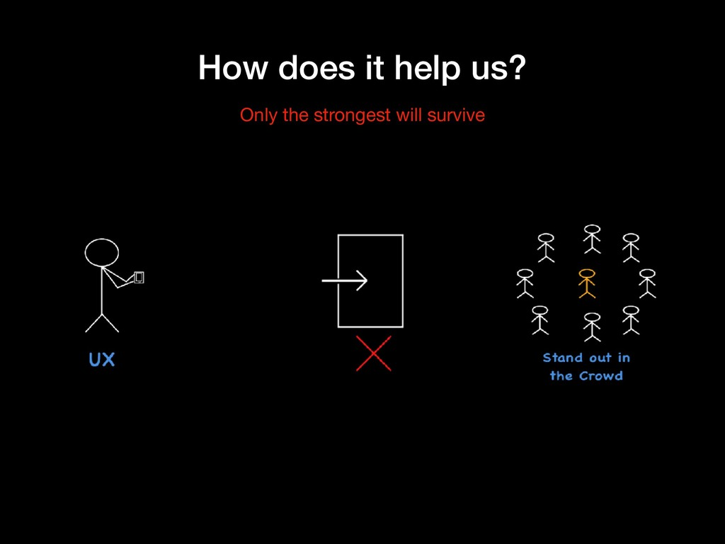 How does it help us? Only the strongest will su...