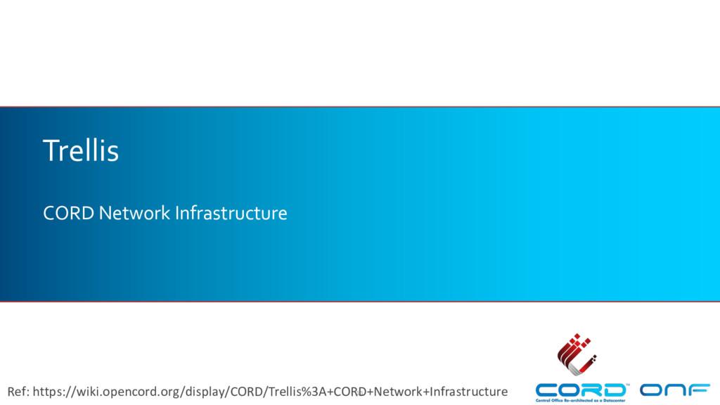Trellis CORD Network Infrastructure 11 Ref: htt...