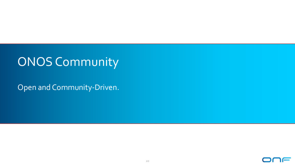 ONOS Community Open and Community-Driven. 20