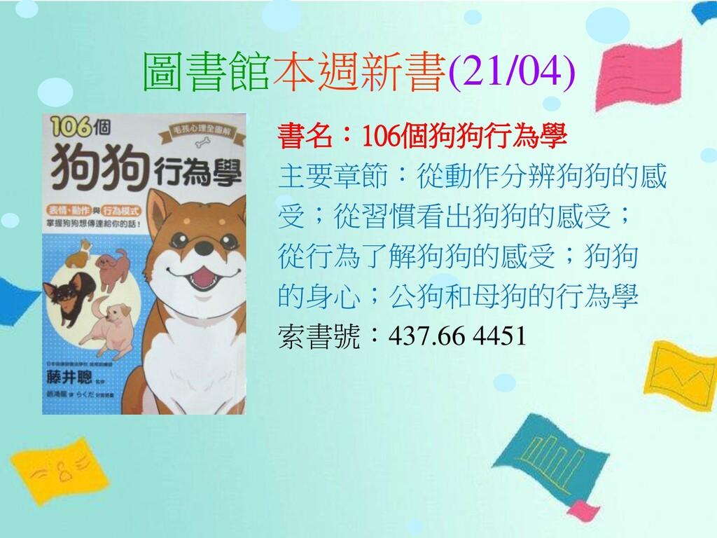 圖書館本週新書(21/04) 書名:106個狗狗行為學 主要章節:從動作分辨狗狗的感 受;從習...