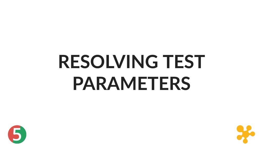 5 RESOLVING TEST PARAMETERS