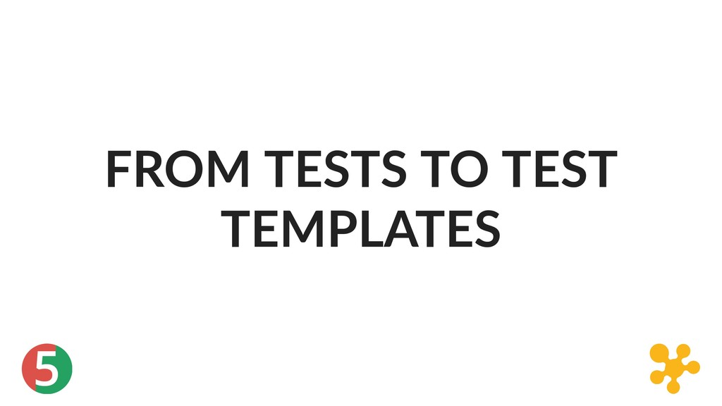 5 FROM TESTS TO TEST TEMPLATES