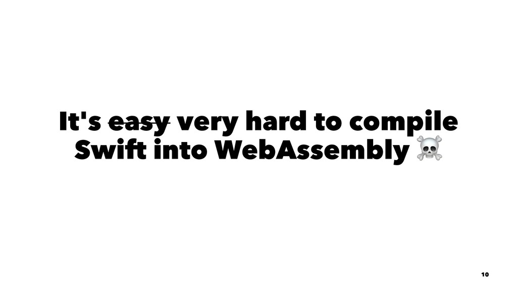 It's easy very hard to compile Swift into WebAs...