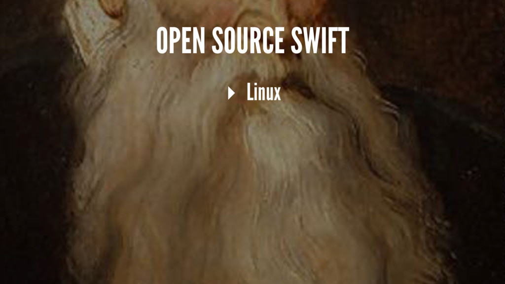 OPEN SOURCE SWIFT ▸ Linux