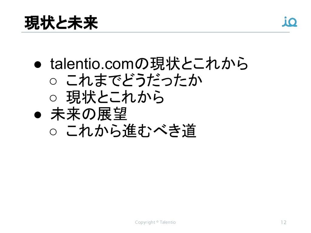 現状と未来 Copyright © Talentio 12 ● talentio.comの現状...