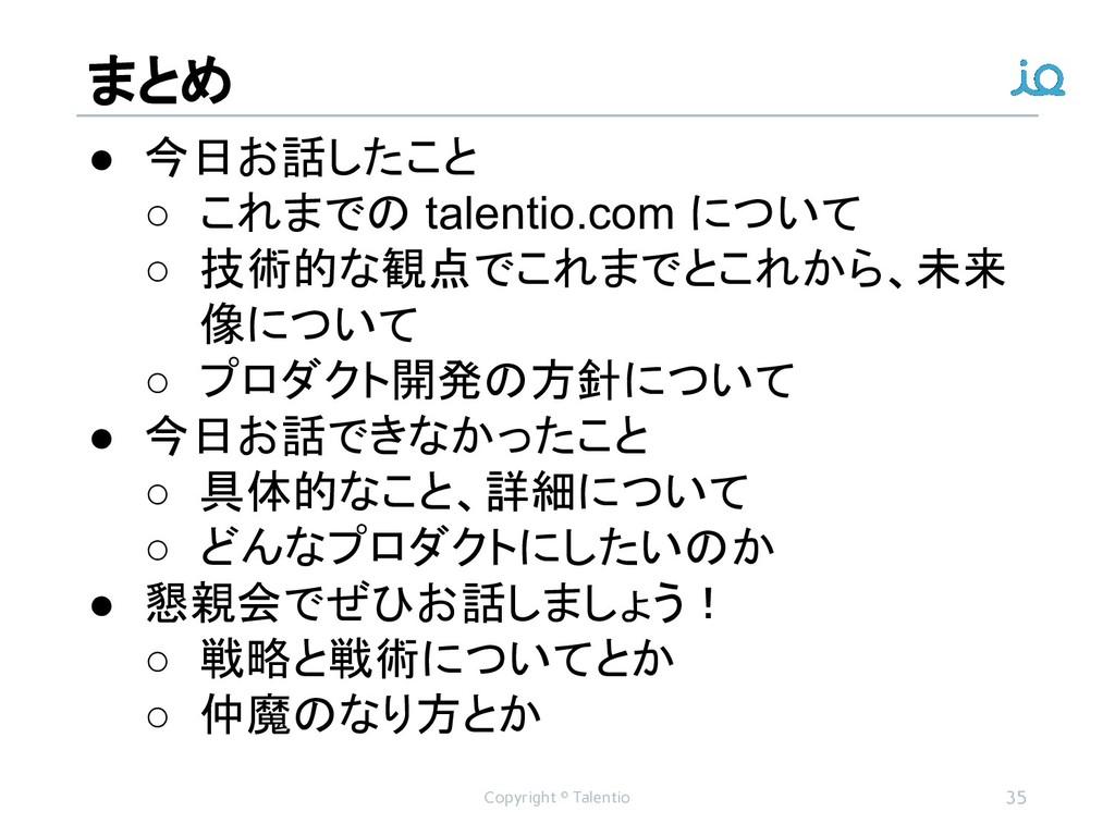 まとめ Copyright © Talentio 35 ● 今日お話したこと ○ これまでの ...