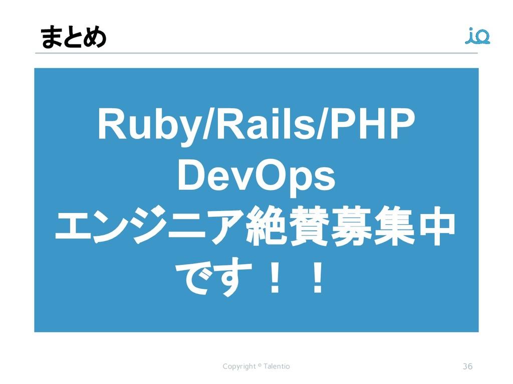 まとめ Copyright © Talentio 36 Ruby/Rails/PHP DevO...