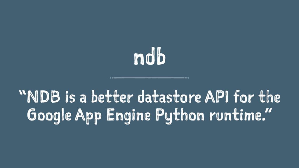 "ndb ""NDB is a better datastore API for the Goog..."