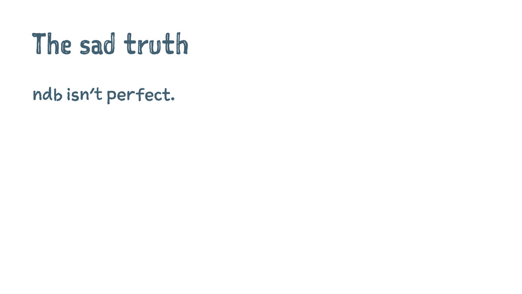 The sad truth ndb isn't perfect.