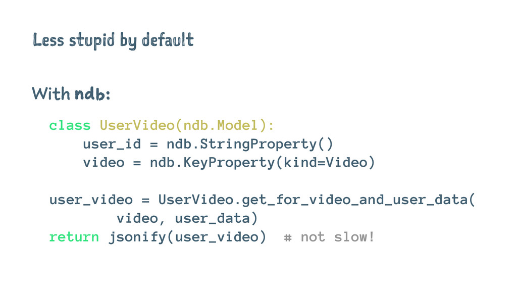 Less stupid by default With ndb: class UserVide...