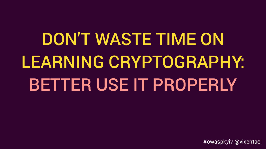 DON'T WASTE TIME ON LEARNING CRYPTOGRAPHY: BETT...