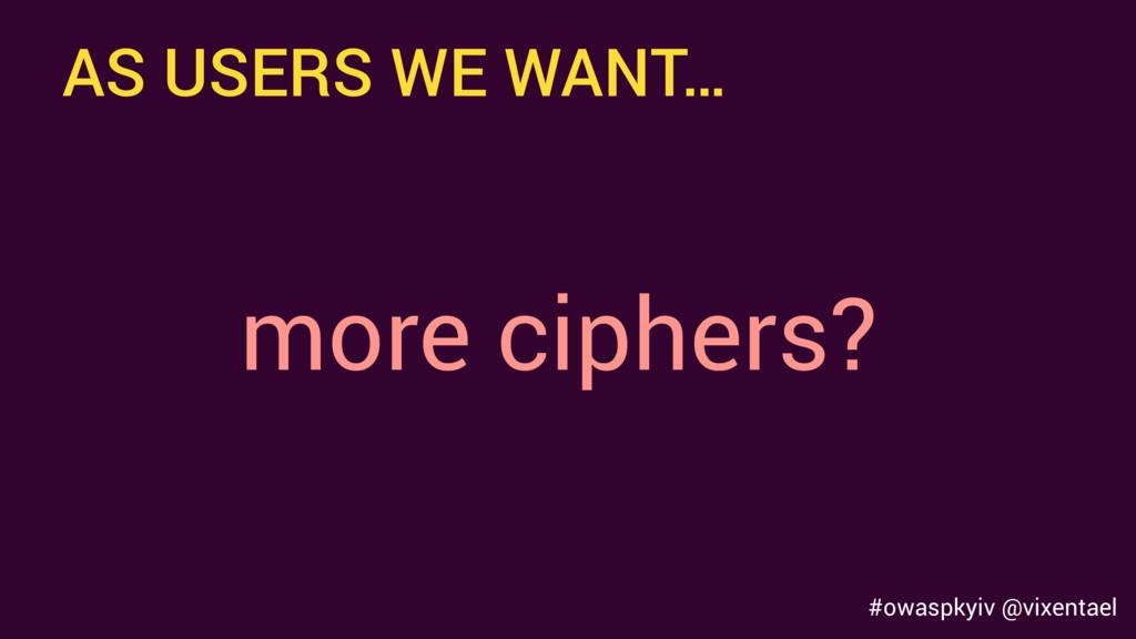 AS USERS WE WANT… more ciphers? #owaspkyiv @vix...
