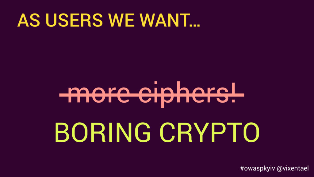 AS USERS WE WANT… more ciphers! BORING CRYPTO #...