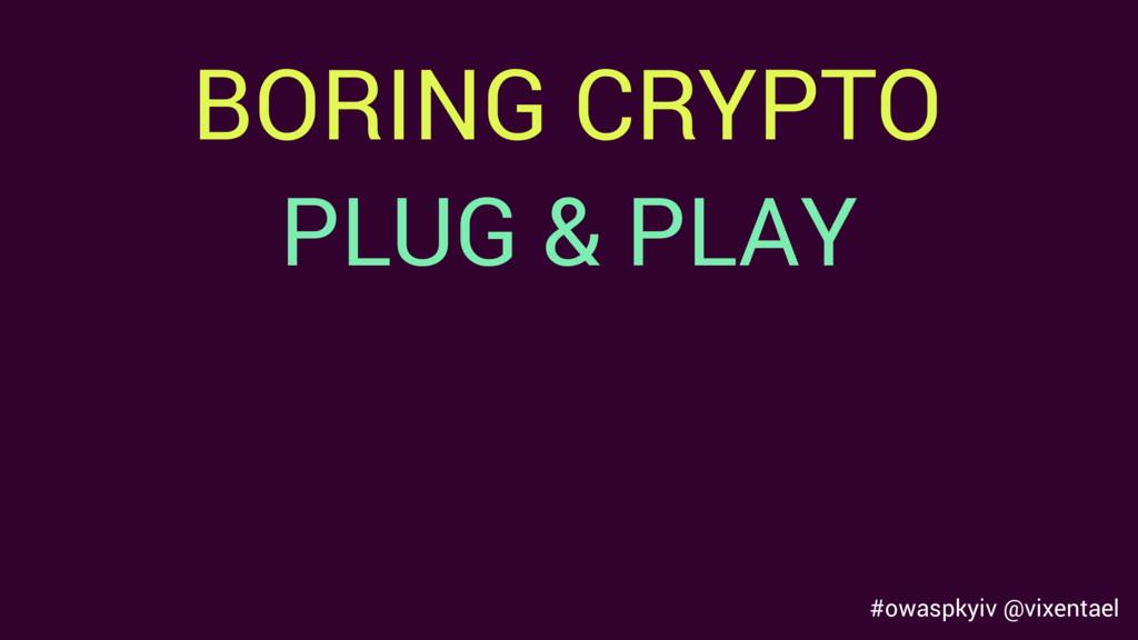 BORING CRYPTO #owaspkyiv @vixentael PLUG & PLAY