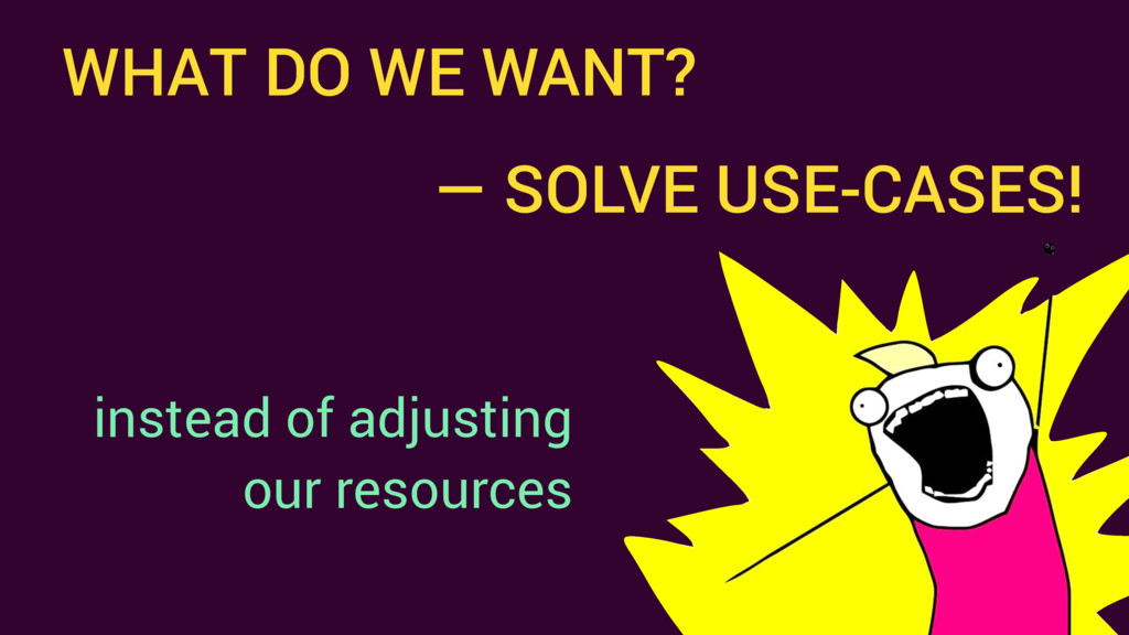 WHAT DO WE WANT? instead of adjusting our resou...