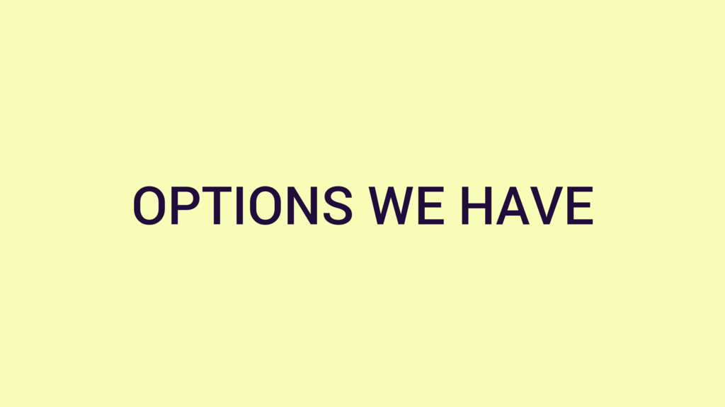 OPTIONS WE HAVE