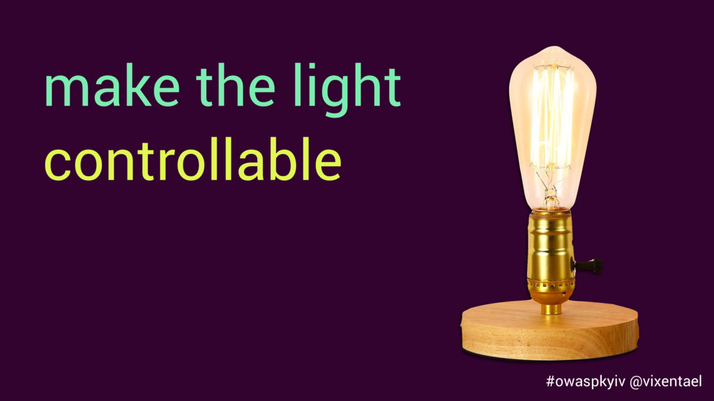 #owaspkyiv @vixentael make the light controllab...