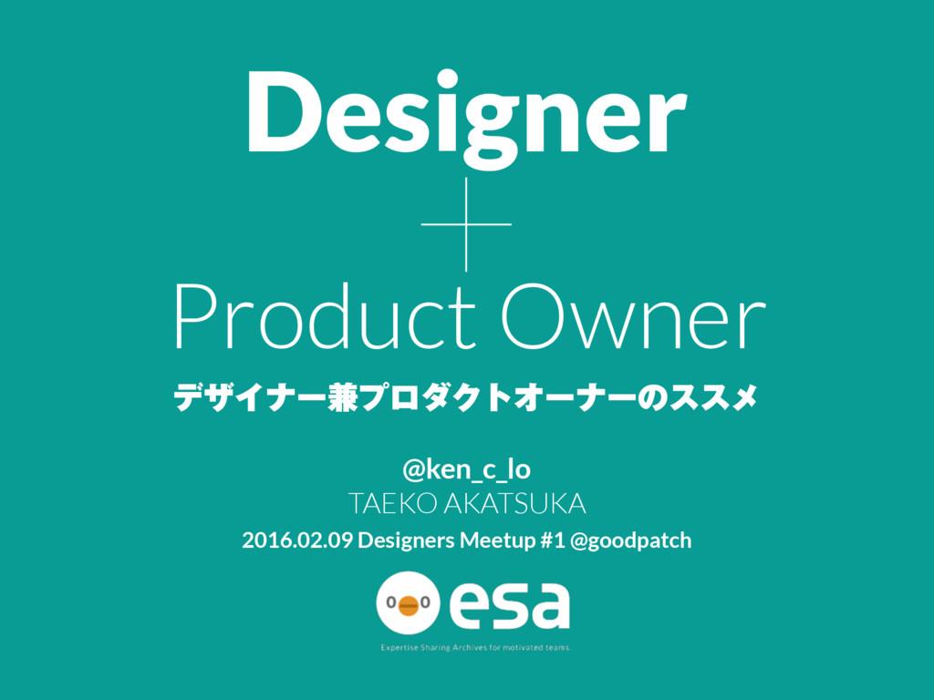 + σβΠφʔ݉ϓϩμΫτΦʔφʔͷεεϝ Designer Product Owner @k...
