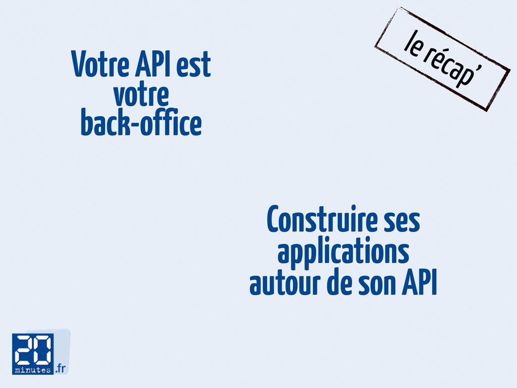 le récap' Votre API est votre back-office Const...