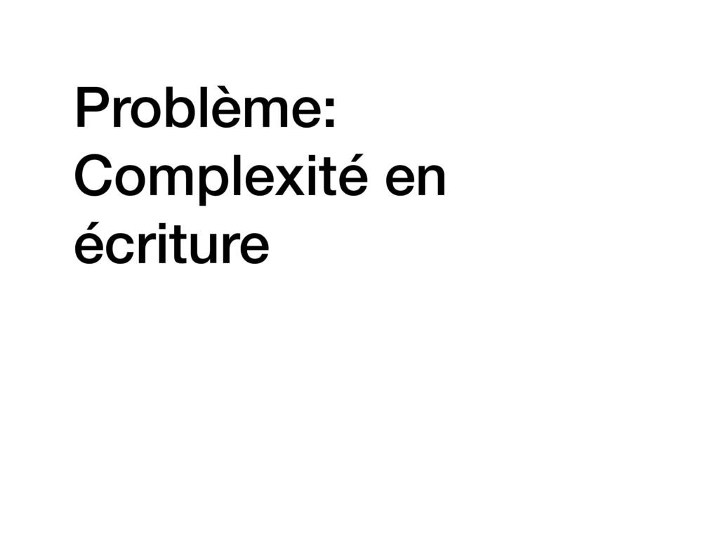 Problème: Complexité en écriture