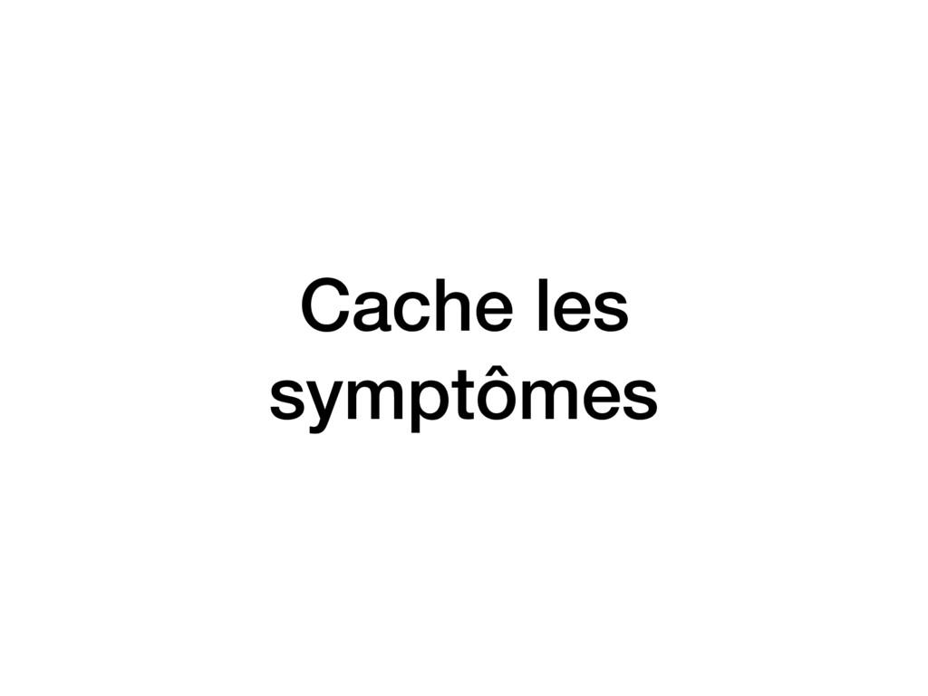 Cache les symptômes