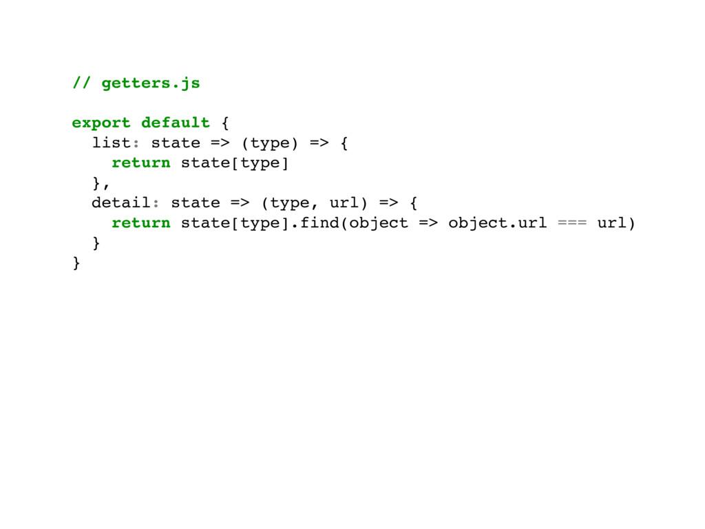 // getters.js export default { list: state => (...