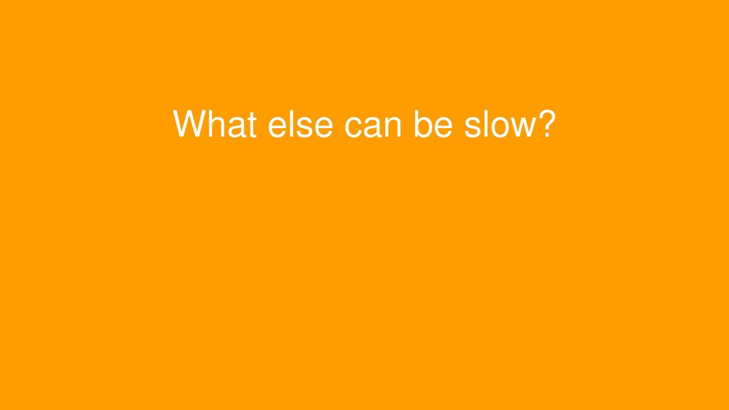 What else can be slow?