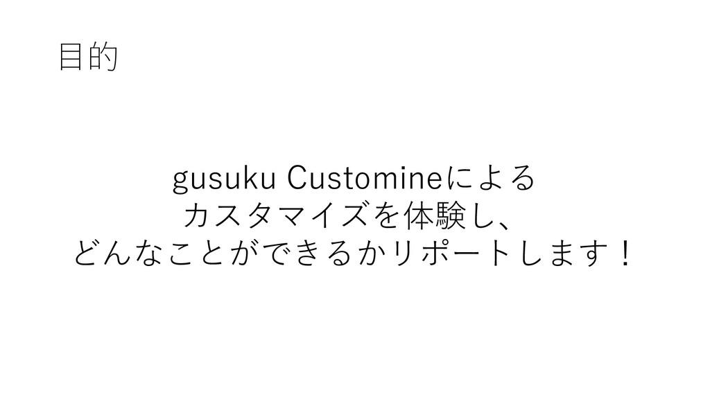 目的 gusuku Customineによる カスタマイズを体験し、 どんなことができるかリポ...