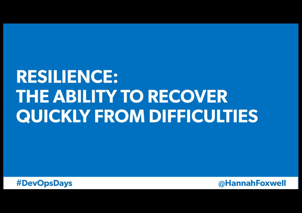 @HannahFoxwell #DevOpsDays RESILIENCE: THE ABIL...