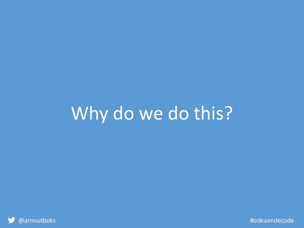 @arnoutboks #odeaandecode Why do we do this?