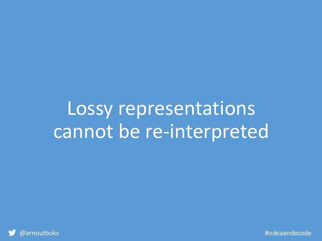 @arnoutboks #odeaandecode Lossy representations...
