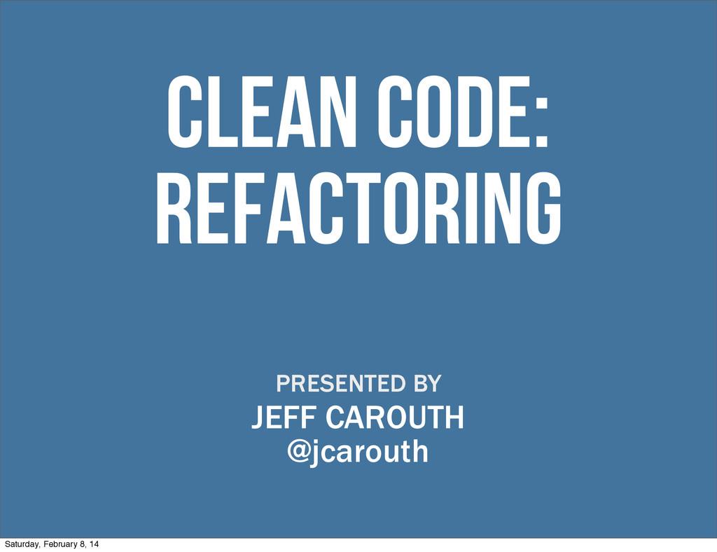 clean code: refactoring PRESENTED BY JEFF CAROU...