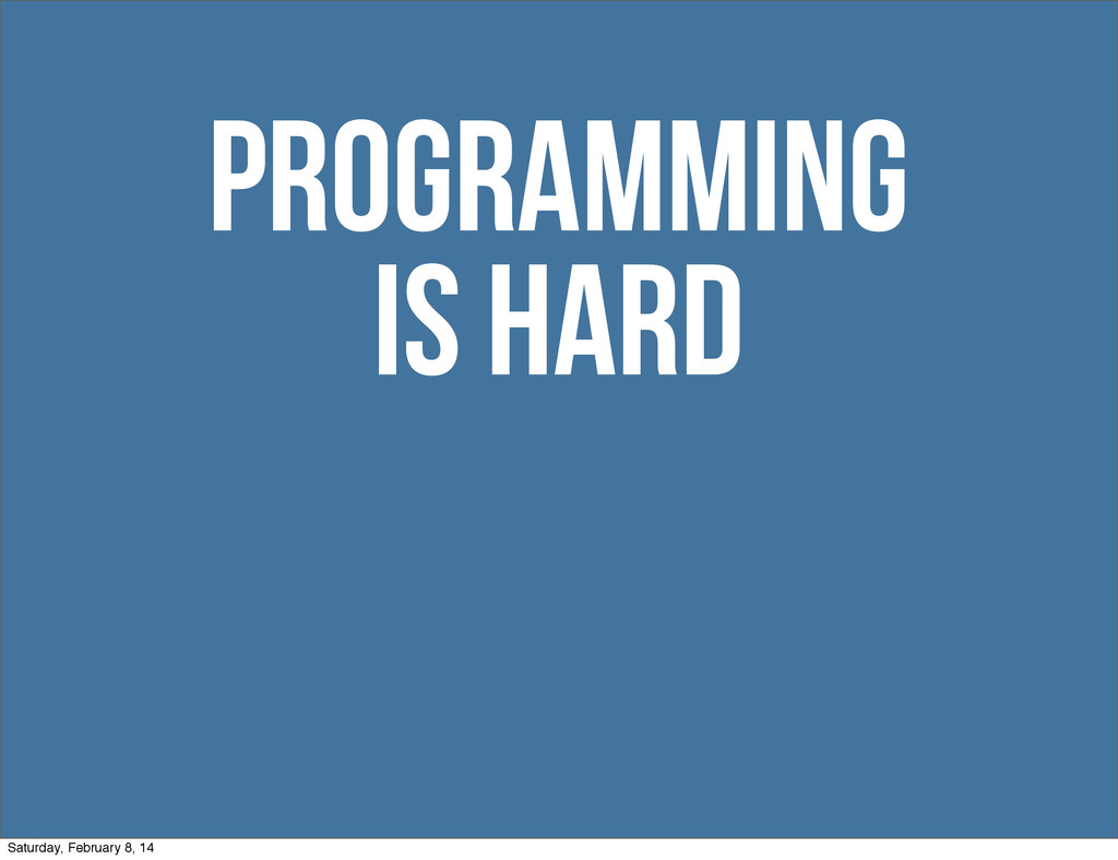 is hard Programming Saturday, February 8, 14