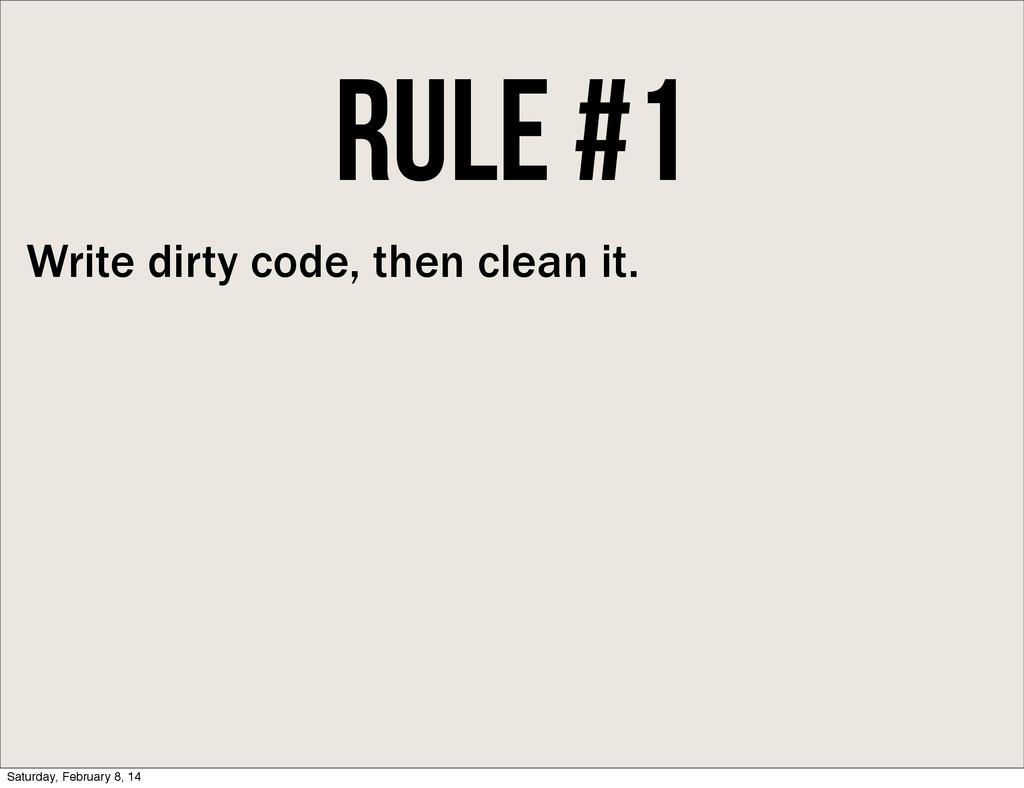 Rule #1 Write dirty code, then clean it. Saturd...