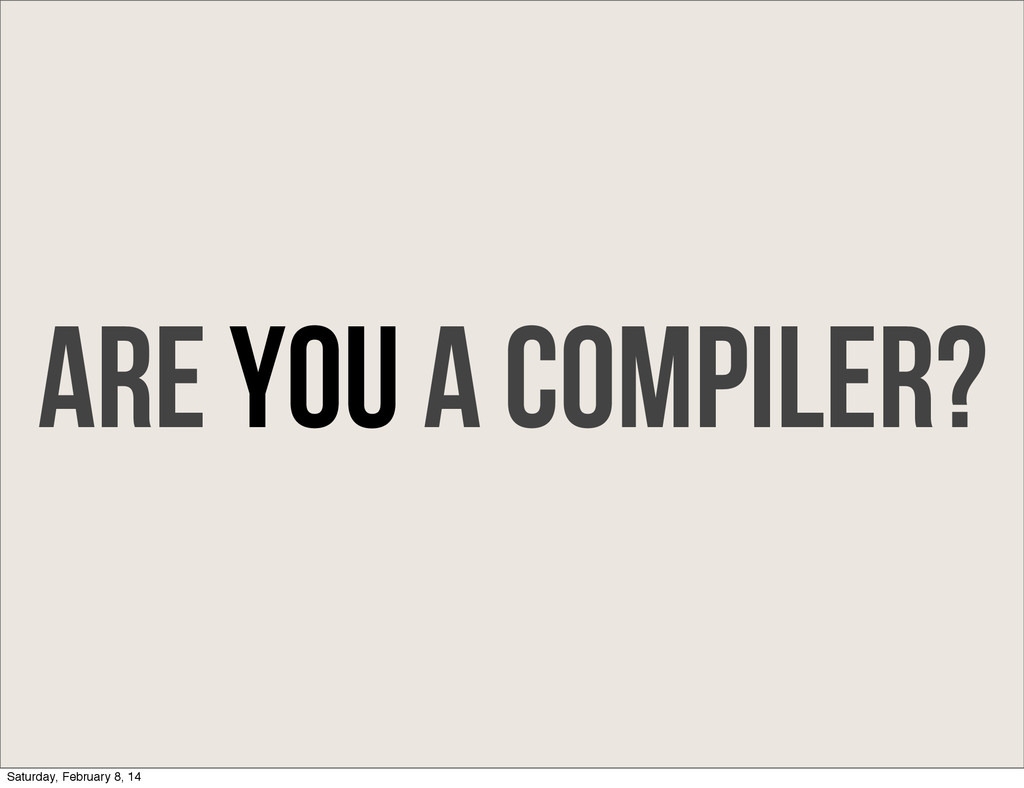 Are you a compiler? Saturday, February 8, 14