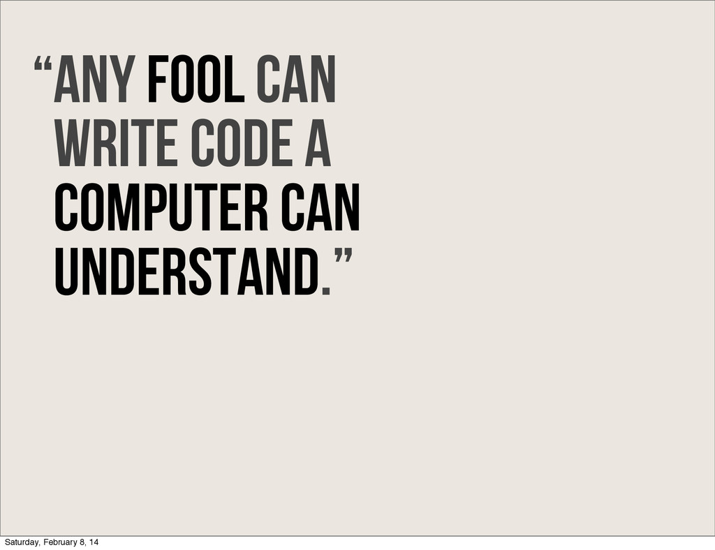 Any fool can write code a computer can understa...