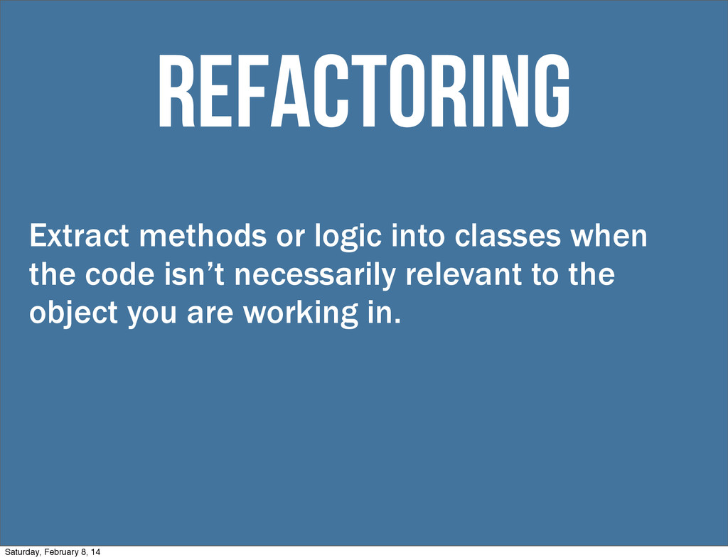 Extract methods or logic into classes when the ...