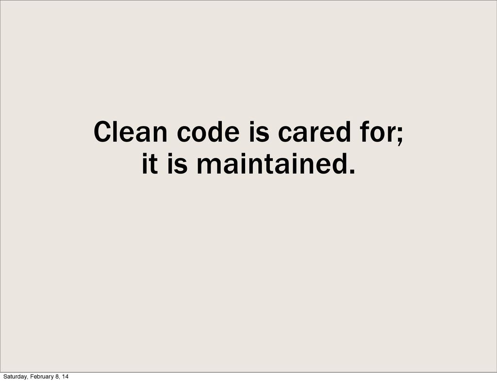 Clean code is cared for; it is maintained. Satu...