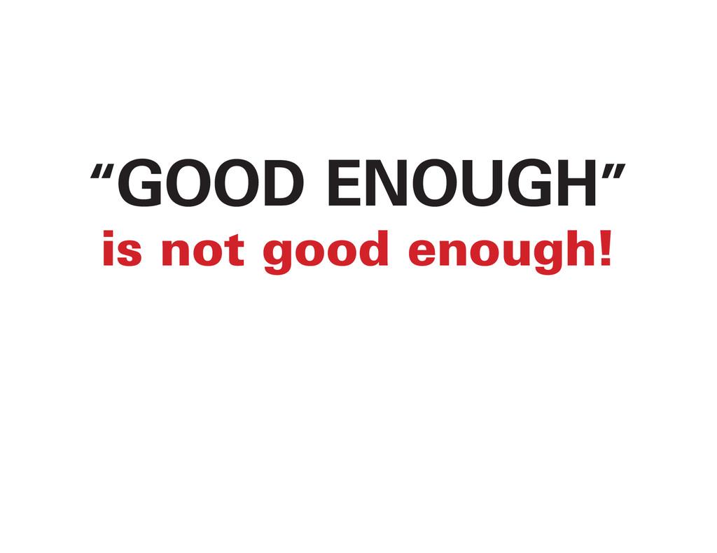 """GOOD ENOUGH"" is not good enough!"