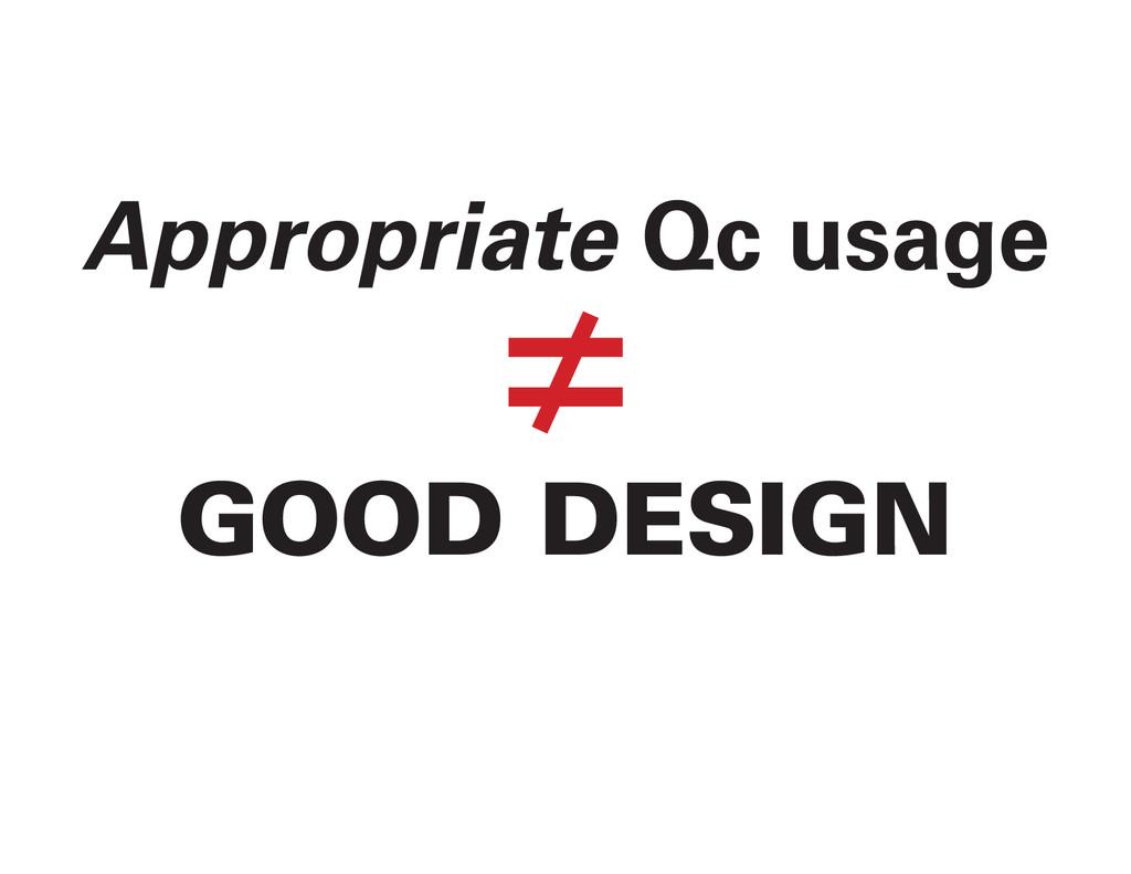 Appropriate Qc usage ≠ GOOD DESIGN